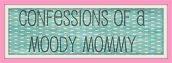 Confessions of a Moody Mommy!
